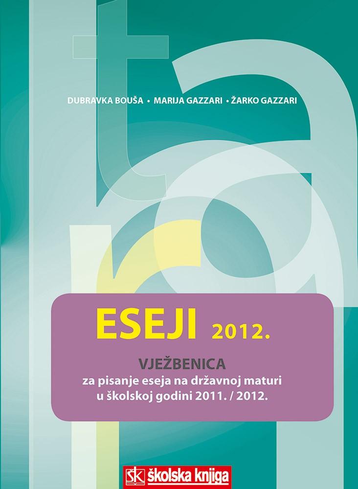 Eseji 2012. – vježbenica za pisanje eseja na državnoj maturi u školskoj godini 2011./2012.