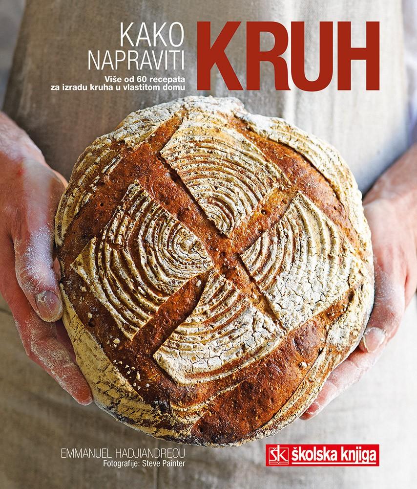 Kako napraviti kruh - Više od 60 recepata za izradu kruha u vlastitom domu