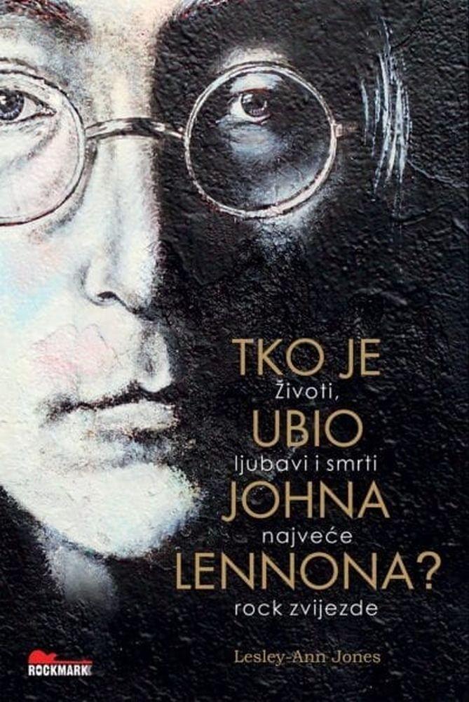 Tko je ubio Johna Lennona? - Životi, ljubavi i smrti najveće rock zvijezde